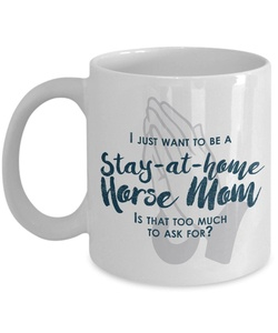 Funny Horse Mom Gifts - I Just Want To Be A Stay At Home Horse Mom - Unique Gift Idea - 11 Oz Mug