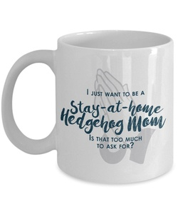 Funny Hedgehog Mom Gifts - I Just Want To Be A Stay At Home Hedgehog Mom - Unique Gifts Idea
